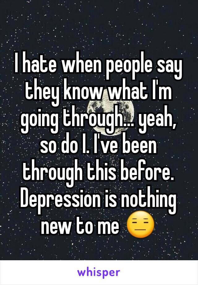 I hate when people say they know what I'm going through... yeah, so do I. I've been through this before. Depression is nothing new to me 😑