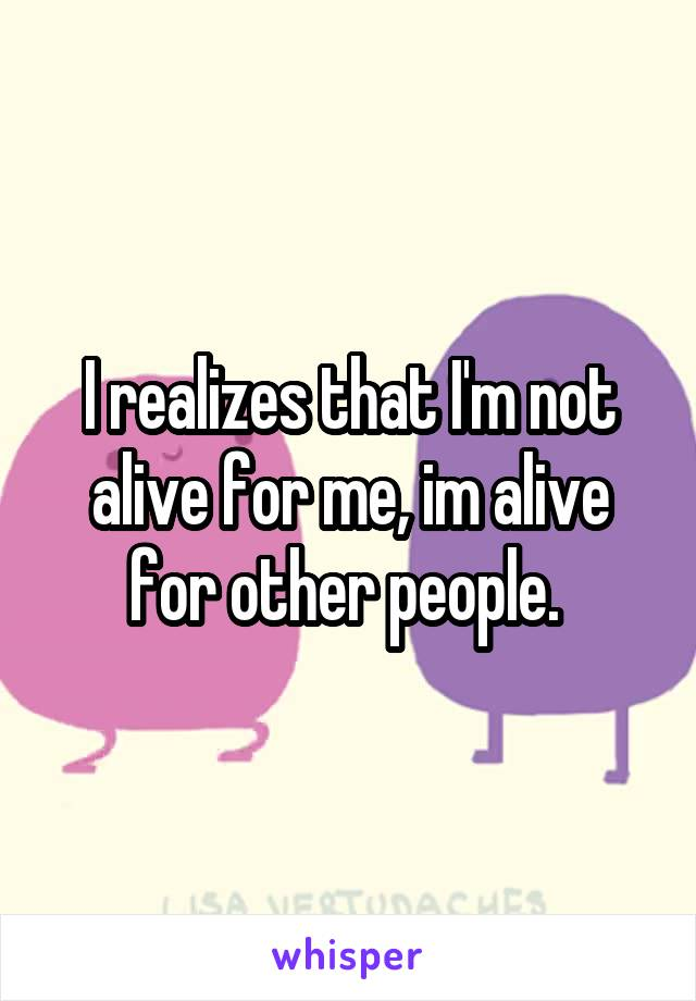 I realizes that I'm not alive for me, im alive for other people.