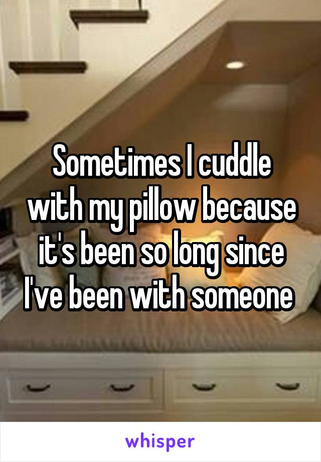 Sometimes I cuddle with my pillow because it's been so long since I've been with someone