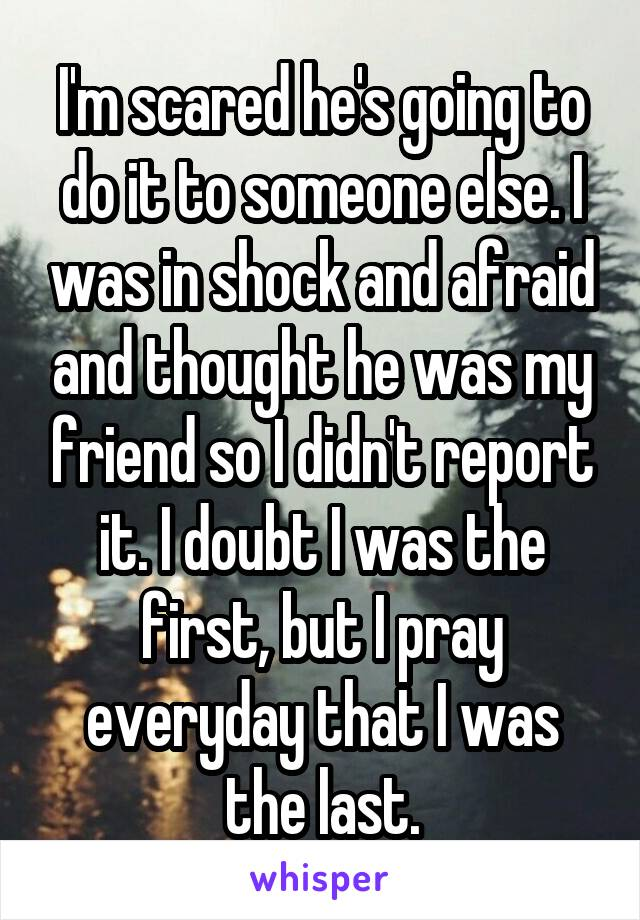 I'm scared he's going to do it to someone else. I was in shock and afraid and thought he was my friend so I didn't report it. I doubt I was the first, but I pray everyday that I was the last.