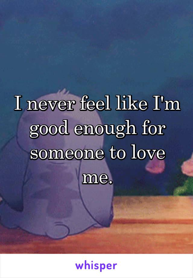 I never feel like I'm good enough for someone to love me.
