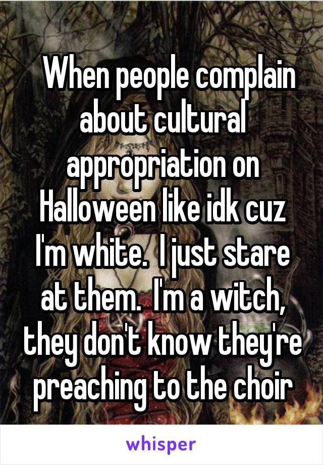 When people complain about cultural appropriation on Halloween like idk cuz I'm white.  I just stare at them.  I'm a witch, they don't know they're preaching to the choir