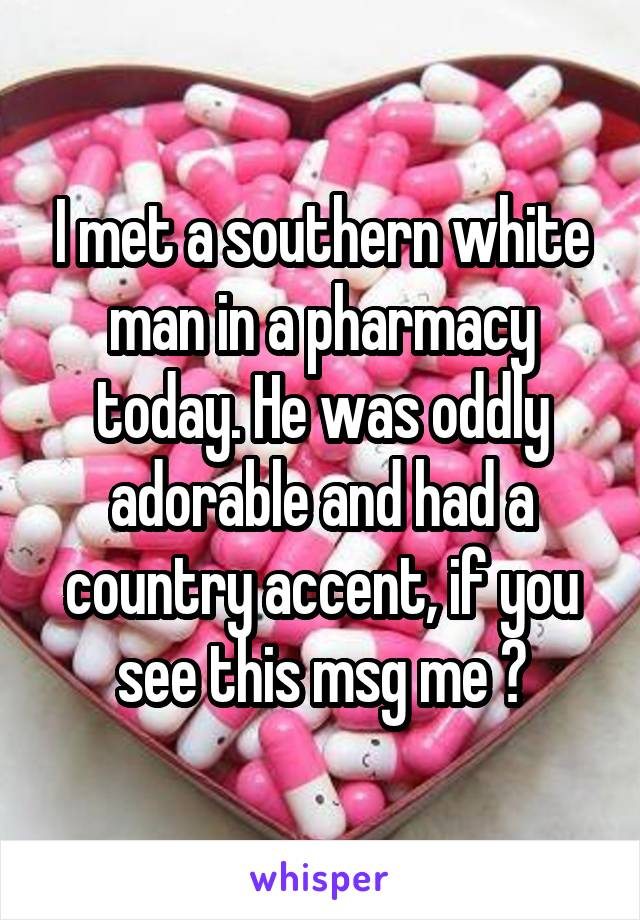 I met a southern white man in a pharmacy today. He was oddly adorable and had a country accent, if you see this msg me 😊
