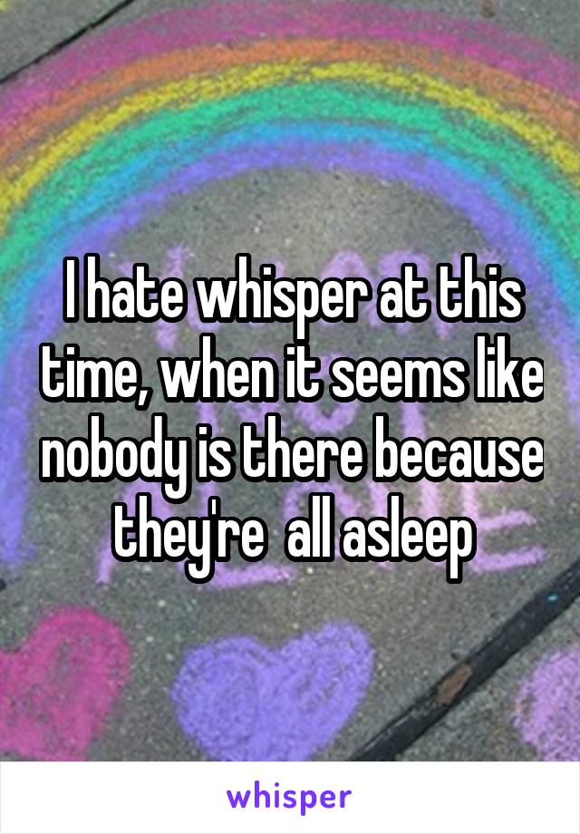 I hate whisper at this time, when it seems like nobody is there because they're  all asleep