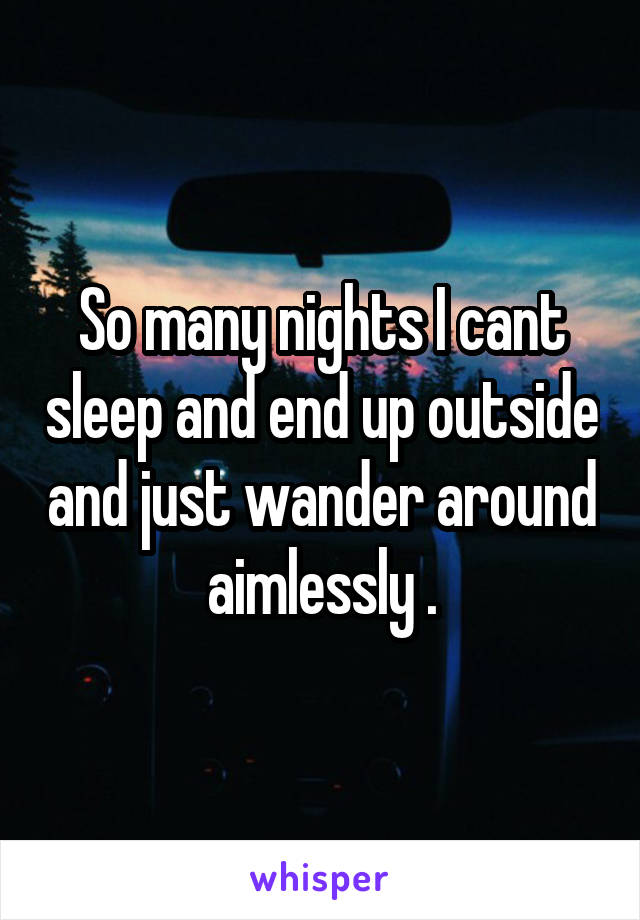 So many nights I cant sleep and end up outside and just wander around aimlessly .