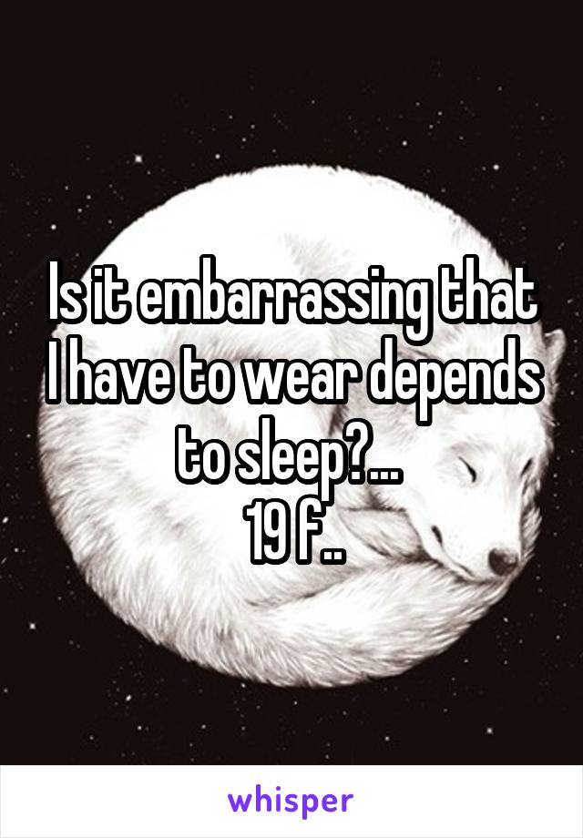 Is it embarrassing that I have to wear depends to sleep?...  19 f..