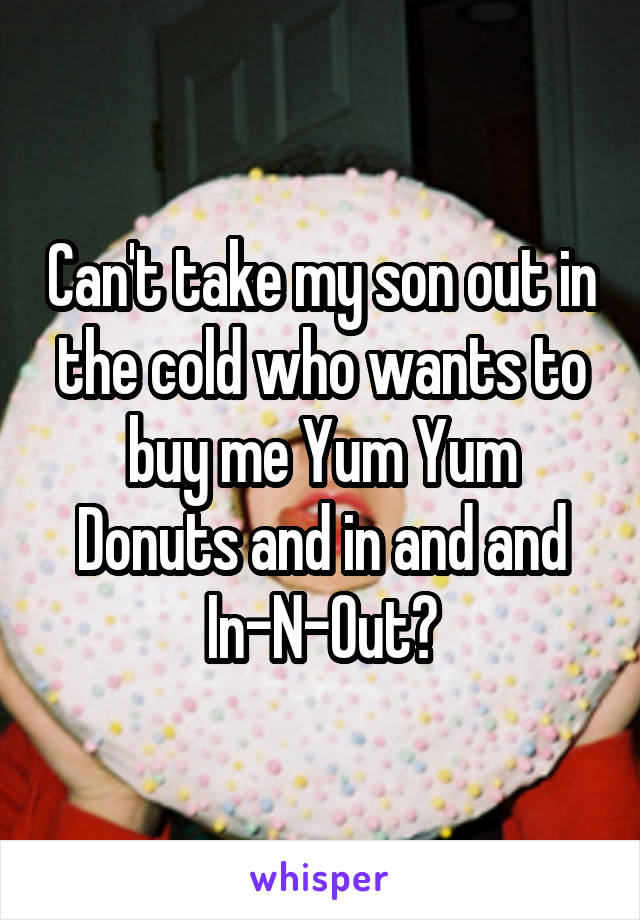 Can't take my son out in the cold who wants to buy me Yum Yum Donuts and in and and In-N-Out?