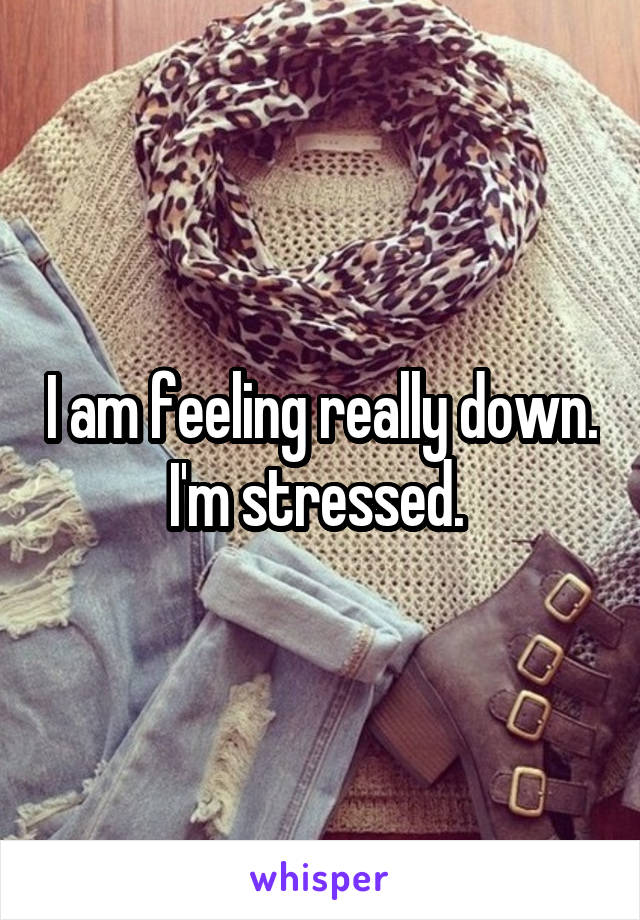 I am feeling really down. I'm stressed.
