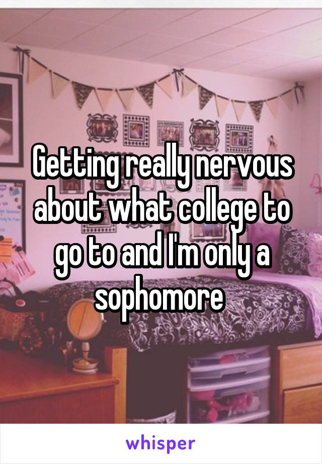 Getting really nervous about what college to go to and I'm only a sophomore
