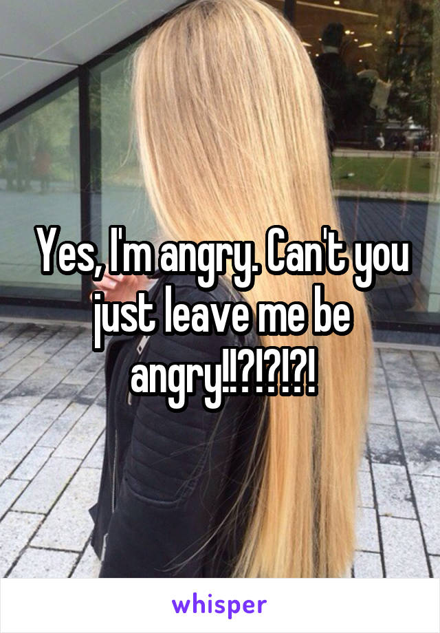 Yes, I'm angry. Can't you just leave me be angry!!?!?!?!
