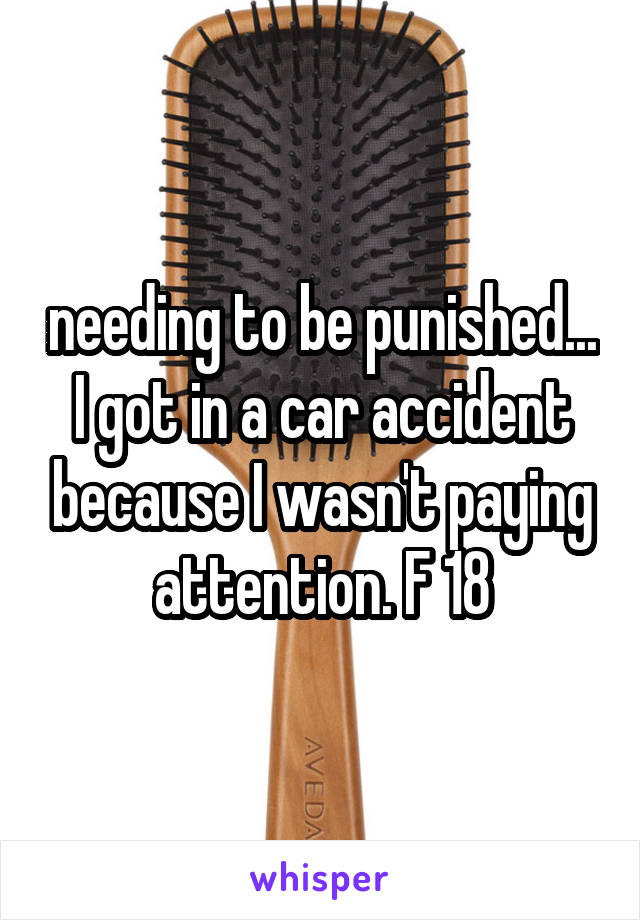 needing to be punished... I got in a car accident because I wasn't paying attention. F 18