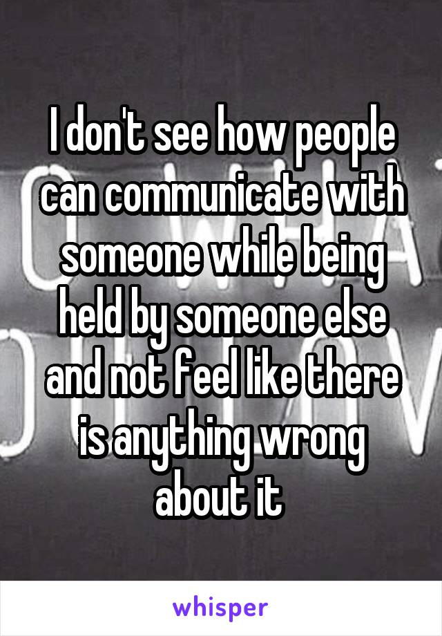 I don't see how people can communicate with someone while being held by someone else and not feel like there is anything wrong about it