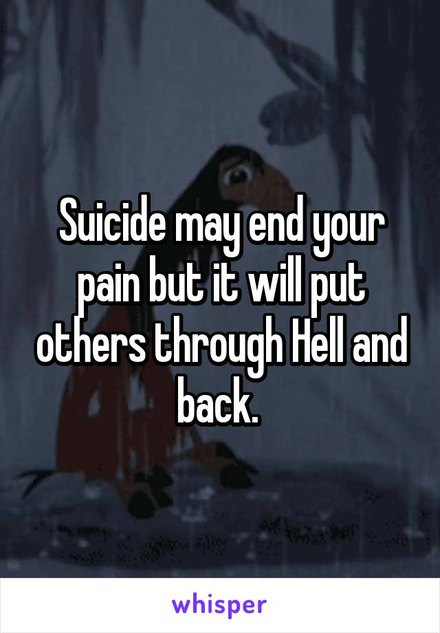 Suicide may end your pain but it will put others through Hell and back.