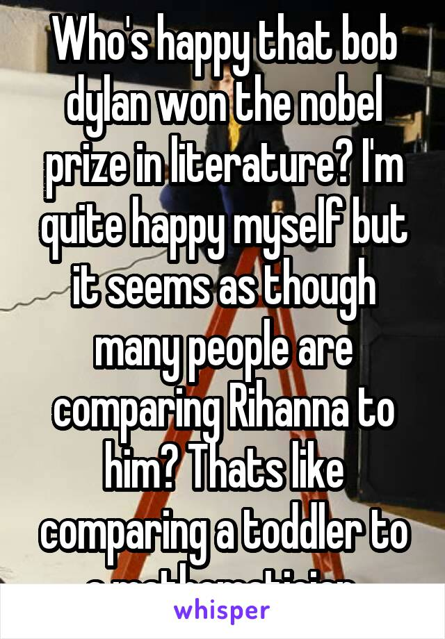 Who's happy that bob dylan won the nobel prize in literature? I'm quite happy myself but it seems as though many people are comparing Rihanna to him? Thats like comparing a toddler to a mathematician