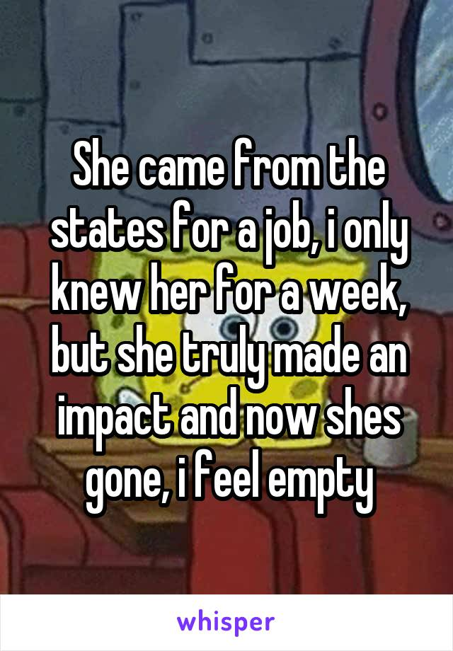 She came from the states for a job, i only knew her for a week, but she truly made an impact and now shes gone, i feel empty