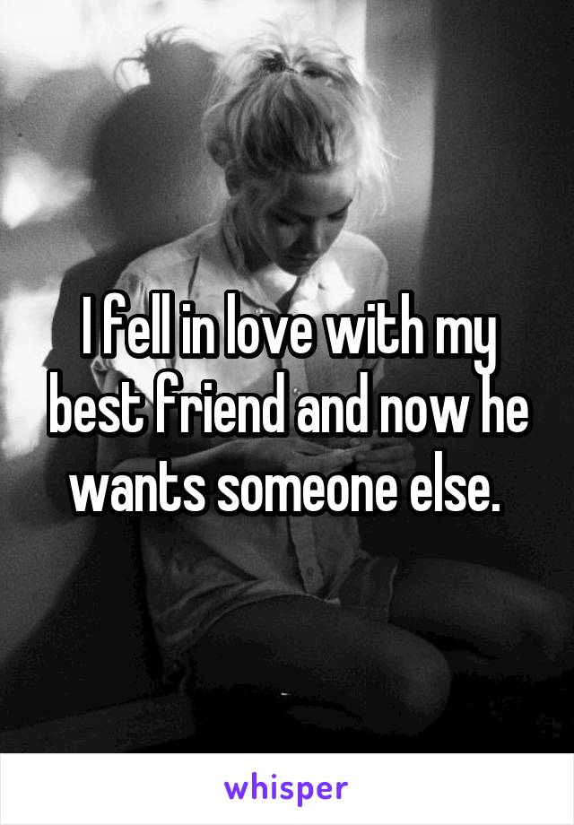 I fell in love with my best friend and now he wants someone else.