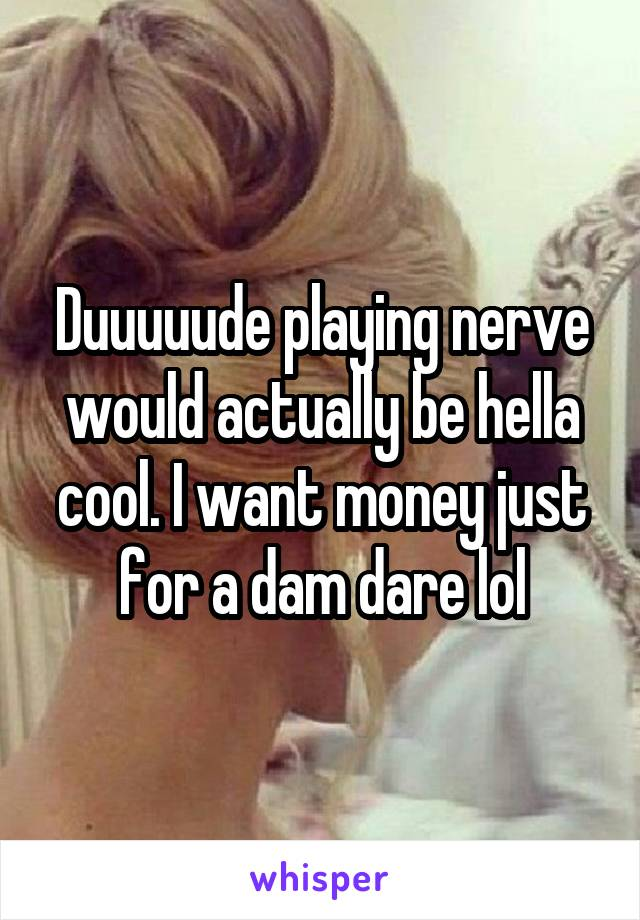 Duuuuude playing nerve would actually be hella cool. I want money just for a dam dare lol