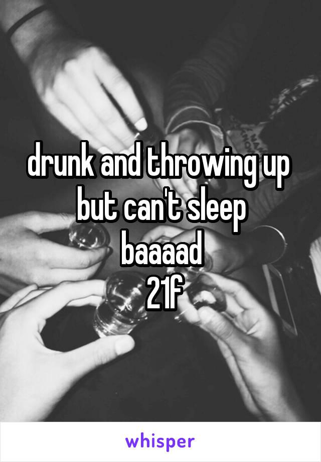 drunk and throwing up  but can't sleep baaaad  21f
