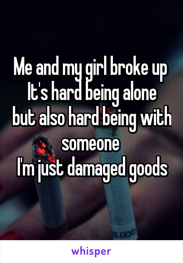 Me and my girl broke up  It's hard being alone but also hard being with someone  I'm just damaged goods