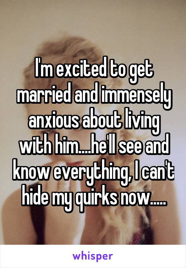 I'm excited to get married and immensely anxious about living with him....he'll see and know everything, I can't hide my quirks now.....