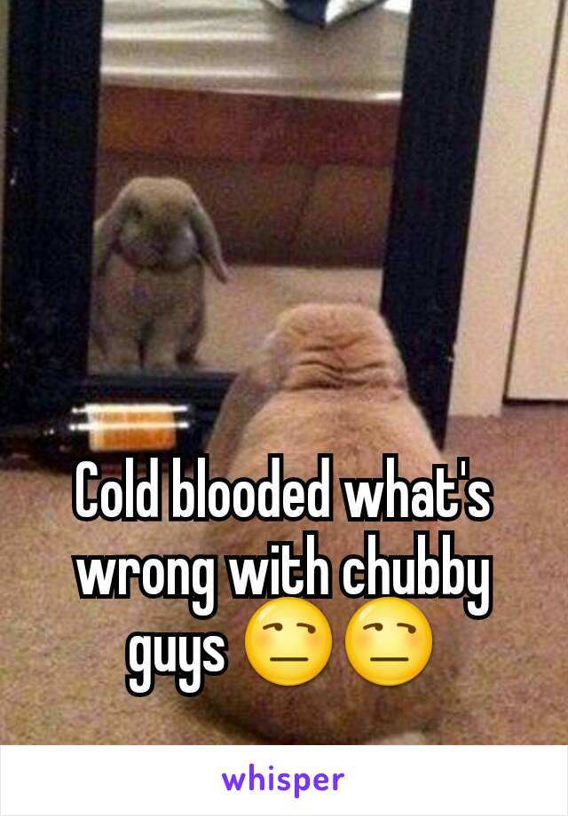 Cold blooded what's wrong with chubby guys 😒😒