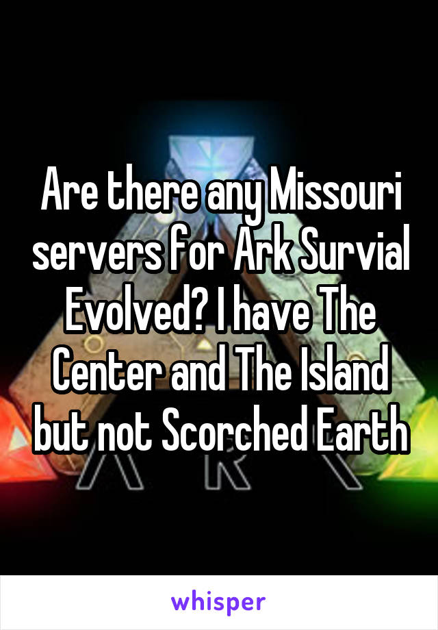 Are there any Missouri servers for Ark Survial Evolved? I have The Center and The Island but not Scorched Earth