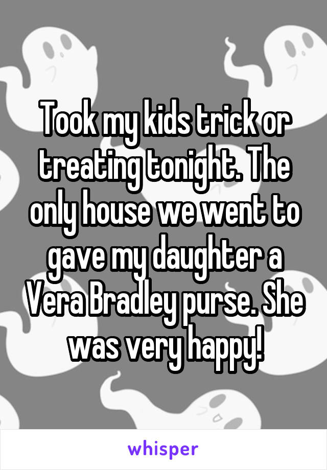 Took my kids trick or treating tonight. The only house we went to gave my daughter a Vera Bradley purse. She was very happy!
