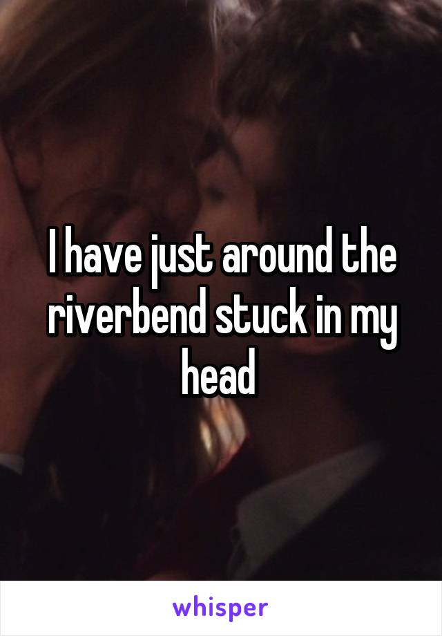 I have just around the riverbend stuck in my head