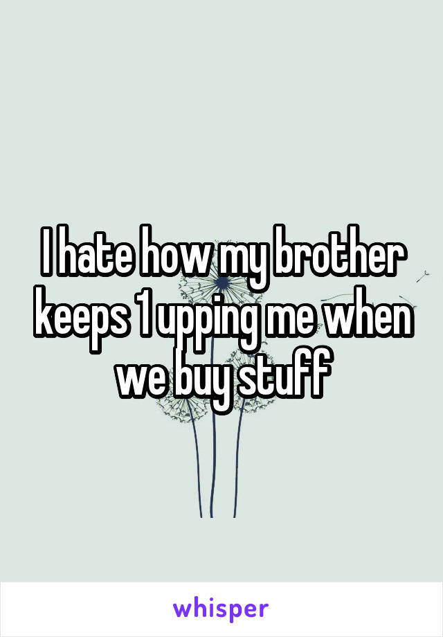 I hate how my brother keeps 1 upping me when we buy stuff