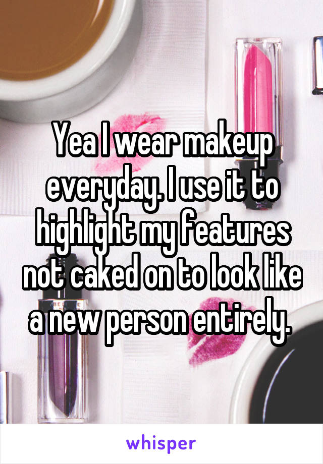 Yea I wear makeup everyday. I use it to highlight my features not caked on to look like a new person entirely.