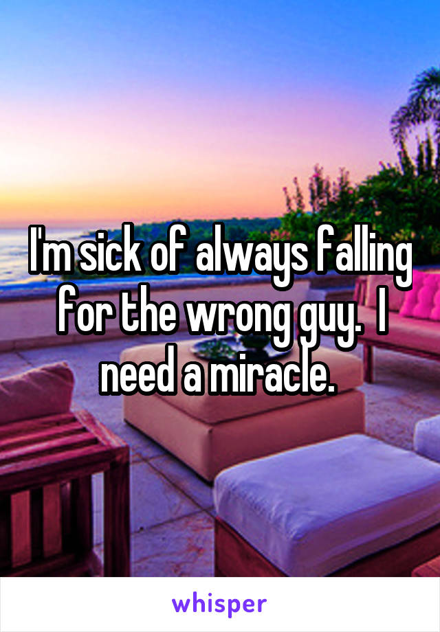 I'm sick of always falling for the wrong guy.  I need a miracle.