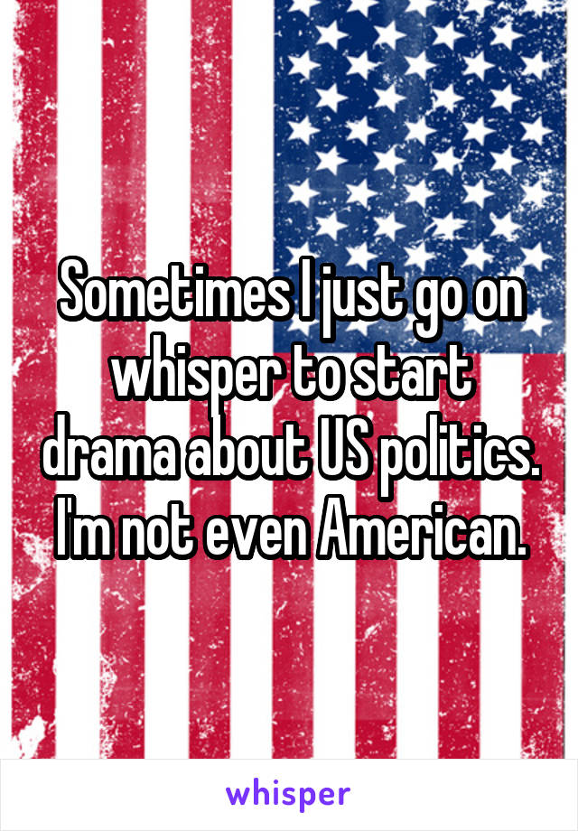 Sometimes I just go on whisper to start drama about US politics. I'm not even American.