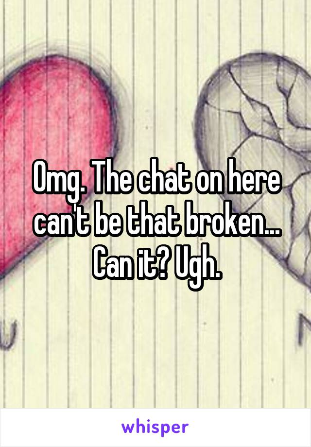 Omg. The chat on here can't be that broken... Can it? Ugh.