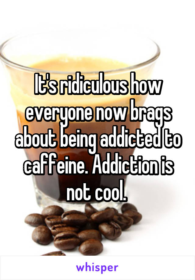 It's ridiculous how everyone now brags about being addicted to caffeine. Addiction is not cool.