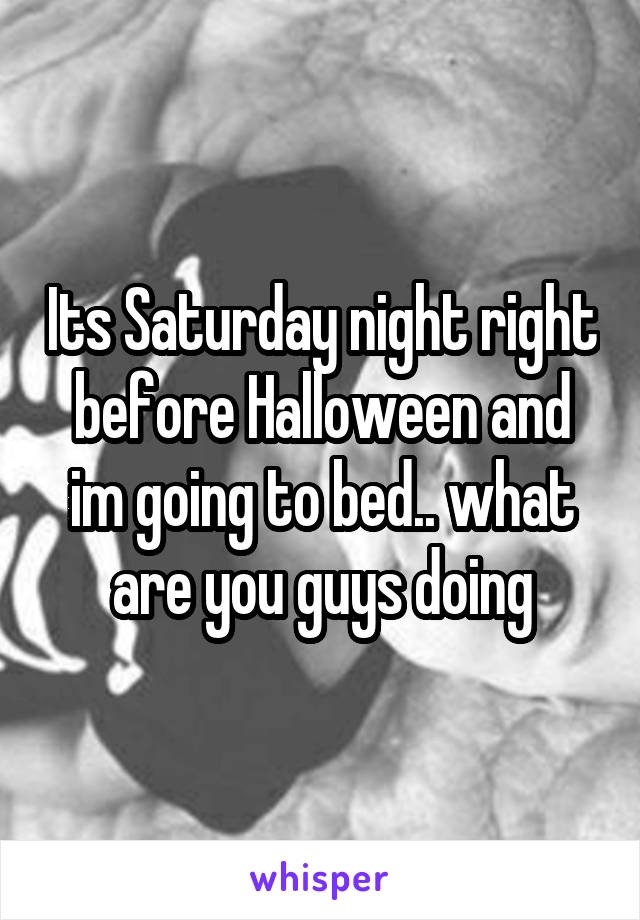 Its Saturday night right before Halloween and im going to bed.. what are you guys doing