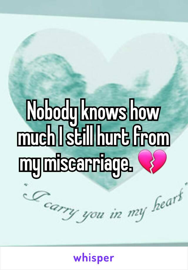 Nobody knows how much I still hurt from my miscarriage. 💔