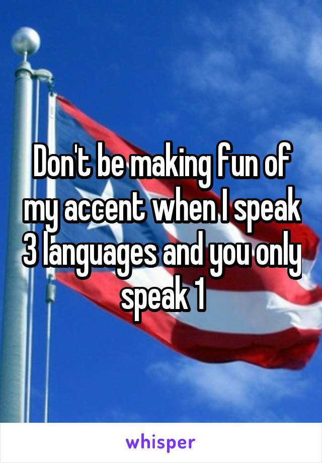 Don't be making fun of my accent when I speak 3 languages and you only speak 1