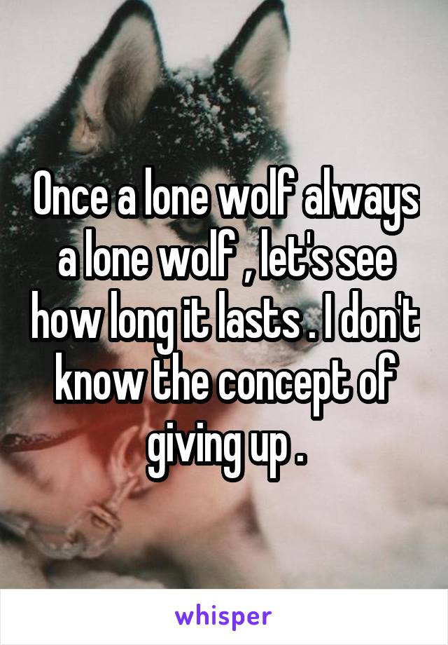 Once a lone wolf always a lone wolf , let's see how long it lasts . I don't know the concept of giving up .
