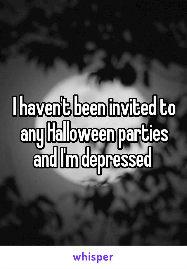 I haven't been invited to any Halloween parties and I'm depressed