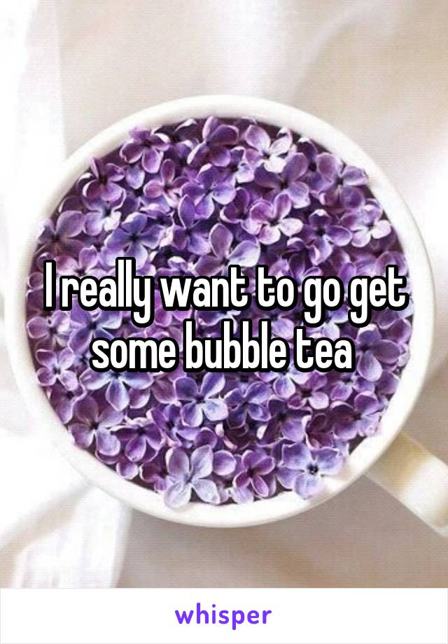 I really want to go get some bubble tea
