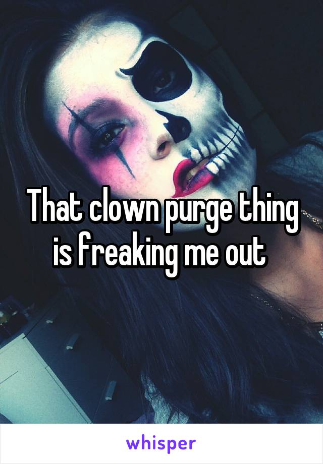 That clown purge thing is freaking me out
