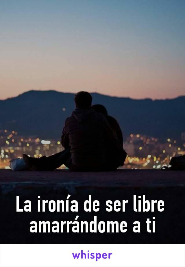 La ironía de ser libre  amarrándome a ti