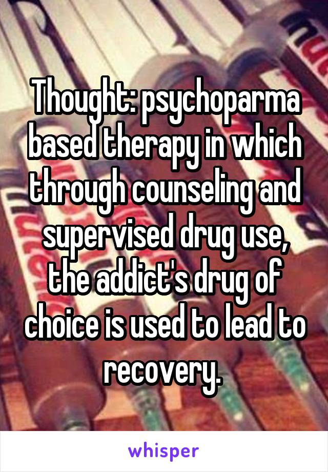 Thought: psychoparma based therapy in which through counseling and supervised drug use, the addict's drug of choice is used to lead to recovery.