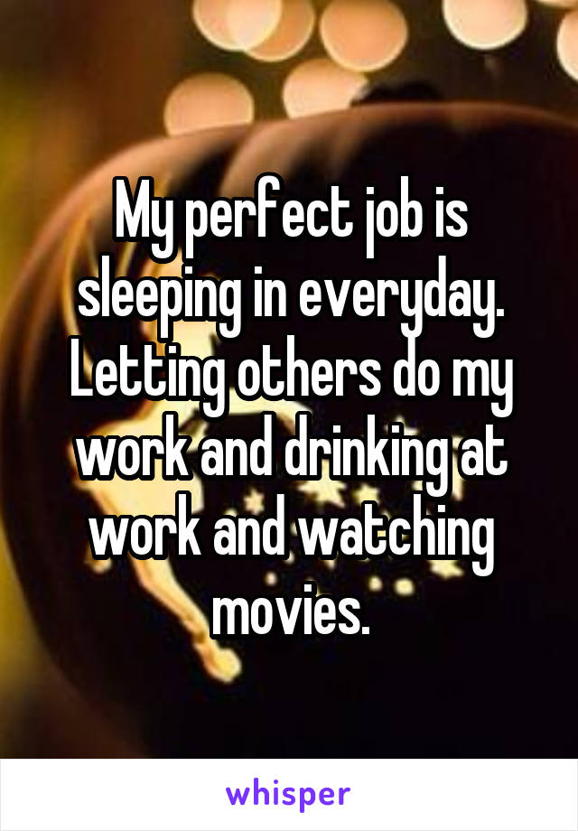 My perfect job is sleeping in everyday. Letting others do my work and drinking at work and watching movies.