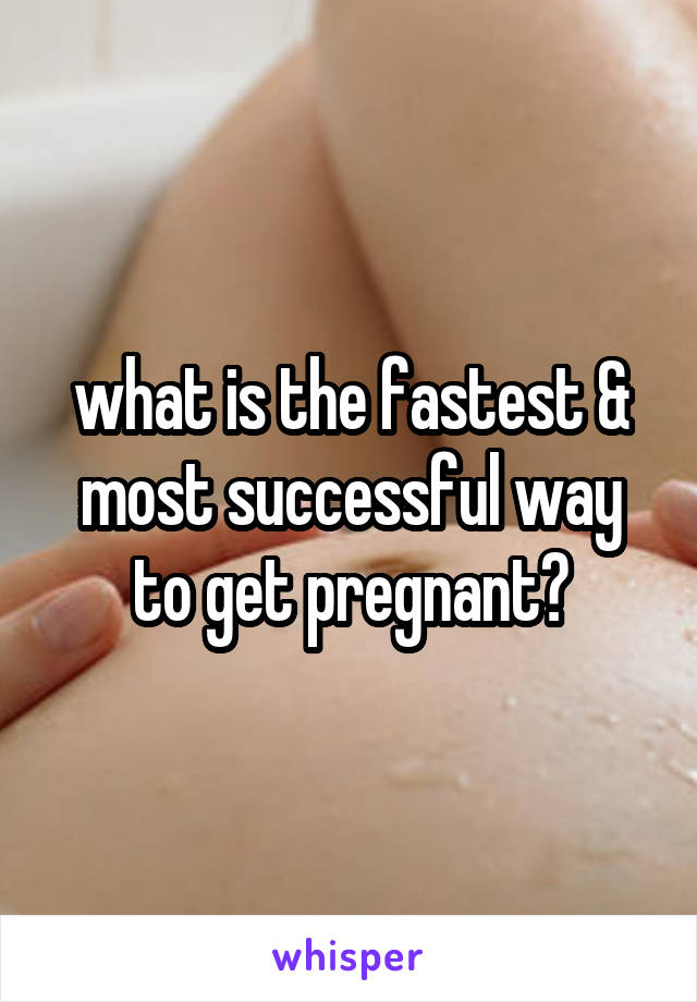 what is the fastest & most successful way to get pregnant?