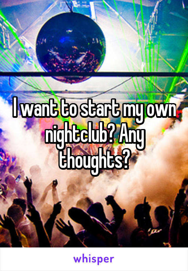 I want to start my own nightclub? Any thoughts?