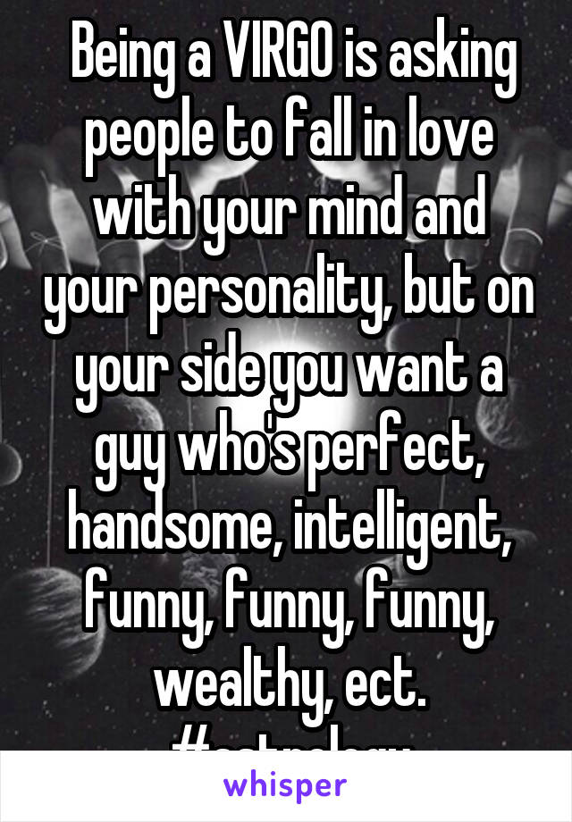 Being a VIRGO is asking people to fall in love with your mind and your personality, but on your side you want a guy who's perfect, handsome, intelligent, funny, funny, funny, wealthy, ect. #astrology