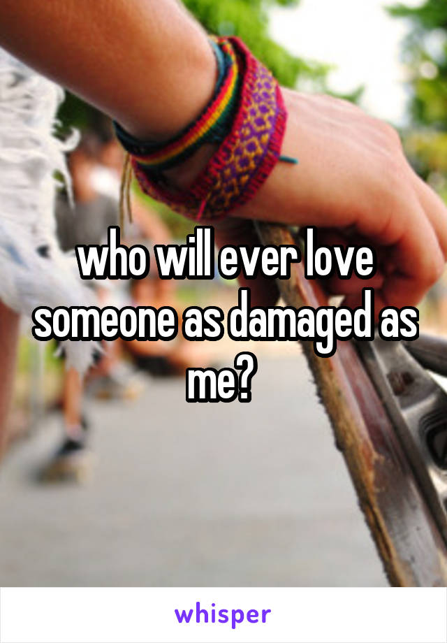 who will ever love someone as damaged as me?