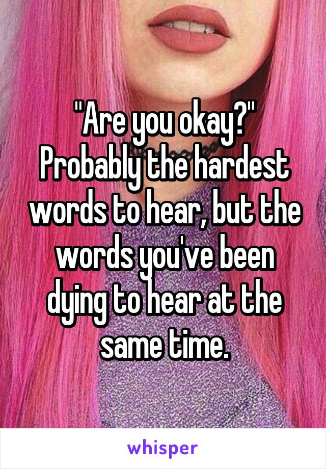 """Are you okay?"" Probably the hardest words to hear, but the words you've been dying to hear at the same time."