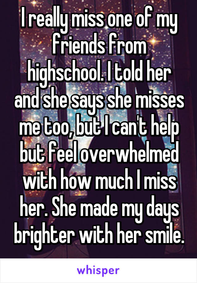 I really miss one of my friends from highschool. I told her and she says she misses me too, but I can't help but feel overwhelmed with how much I miss her. She made my days brighter with her smile.